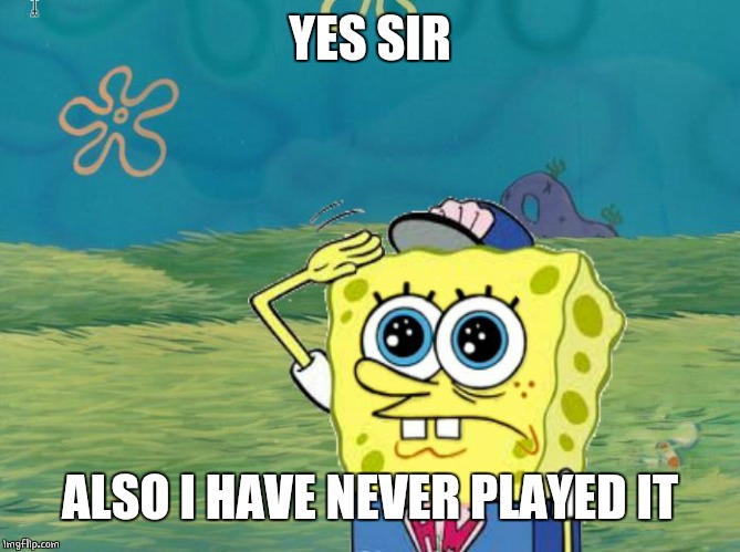 Spongebob salute | YES SIR ALSO I HAVE NEVER PLAYED IT | image tagged in spongebob salute | made w/ Imgflip meme maker