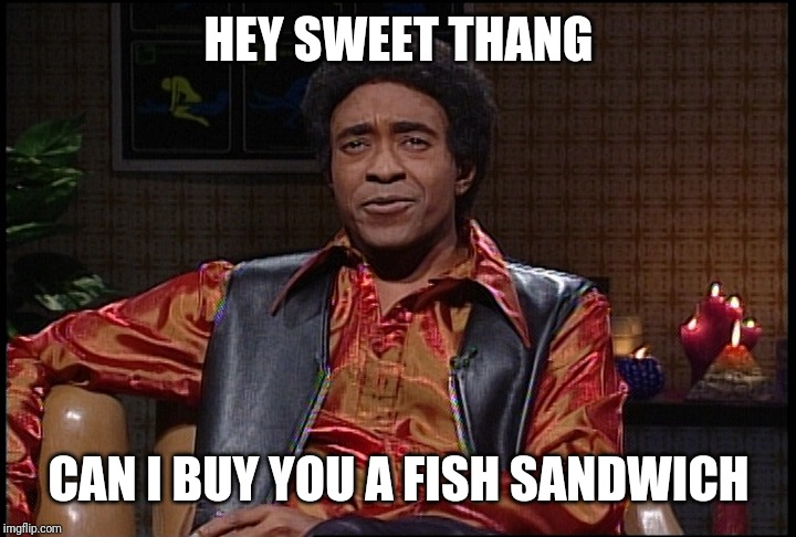 Sweet thang | HEY SWEET THANG CAN I BUY YOU A FISH SANDWICH | image tagged in memes,the ladies man,hey girl | made w/ Imgflip meme maker