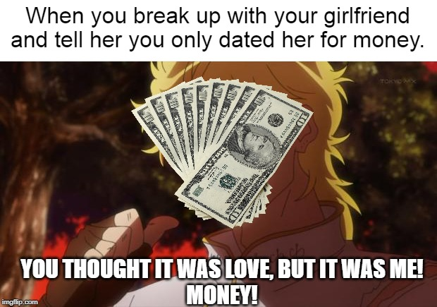 Haha this was a joke | When you break up with your girlfriend and tell her you only dated her for money. YOU THOUGHT IT WAS LOVE, BUT IT WAS ME!MONEY! | image tagged in but it was me dio,love,hate,dank memes,memes,money | made w/ Imgflip meme maker