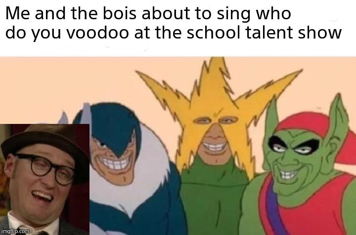 Me And The Boys Meme | Me and the bois about to sing who do you voodoo at the school talent show | image tagged in memes,me and the boys | made w/ Imgflip meme maker