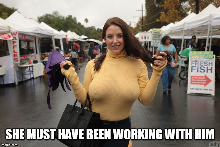 busty & braless with hard nipples | SHE MUST HAVE BEEN WORKING WITH HIM | image tagged in busty  braless with hard nipples | made w/ Imgflip meme maker