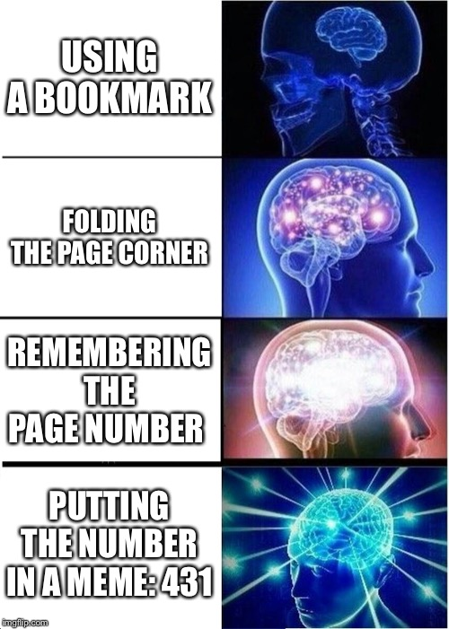 Expanding Brain Meme | USING A BOOKMARK FOLDING THE PAGE CORNER REMEMBERING THE PAGE NUMBER PUTTING THE NUMBER IN A MEME: 431 | image tagged in memes,expanding brain | made w/ Imgflip meme maker