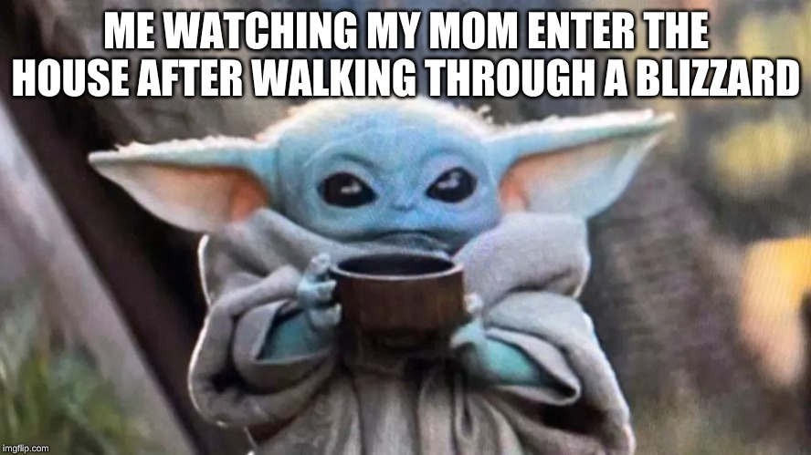 ME WATCHING MY MOM ENTER THE HOUSE AFTER WALKING THROUGH A BLIZZARD | image tagged in baby yoda,sipping soup,soupy soup,mandalorian,starwars | made w/ Imgflip meme maker