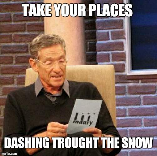 Maury Lie Detector Meme |  TAKE YOUR PLACES; DASHING TROUGHT THE SNOW | image tagged in memes,maury lie detector | made w/ Imgflip meme maker