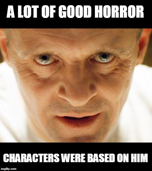hannibal_popcorn | A LOT OF GOOD HORROR CHARACTERS WERE BASED ON HIM | image tagged in hannibal_popcorn | made w/ Imgflip meme maker