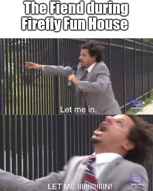 let me in | The Fiend during Firefly Fun House | image tagged in let me in | made w/ Imgflip meme maker