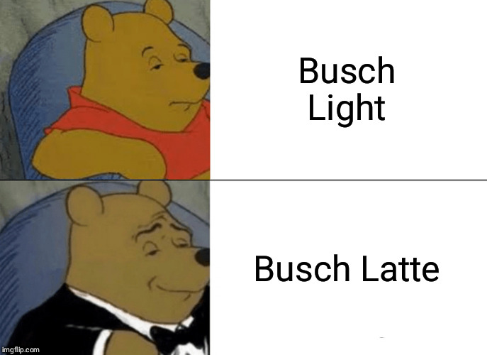 Tuxedo Winnie The Pooh Meme | Busch Light Busch Latte | image tagged in memes,tuxedo winnie the pooh | made w/ Imgflip meme maker