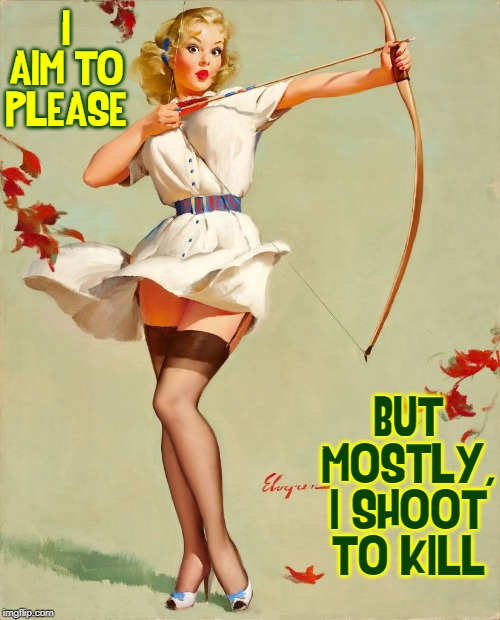 Femme Fatale. noun. seductive woman, who brings disaster to unwitting men | I AIM TO PLEASE BUT MOSTLY, I SHOOT TO KILL | image tagged in vince vance,gil elvgren,pin up girls,bow and arrow,short skirt,nylons and garters | made w/ Imgflip meme maker