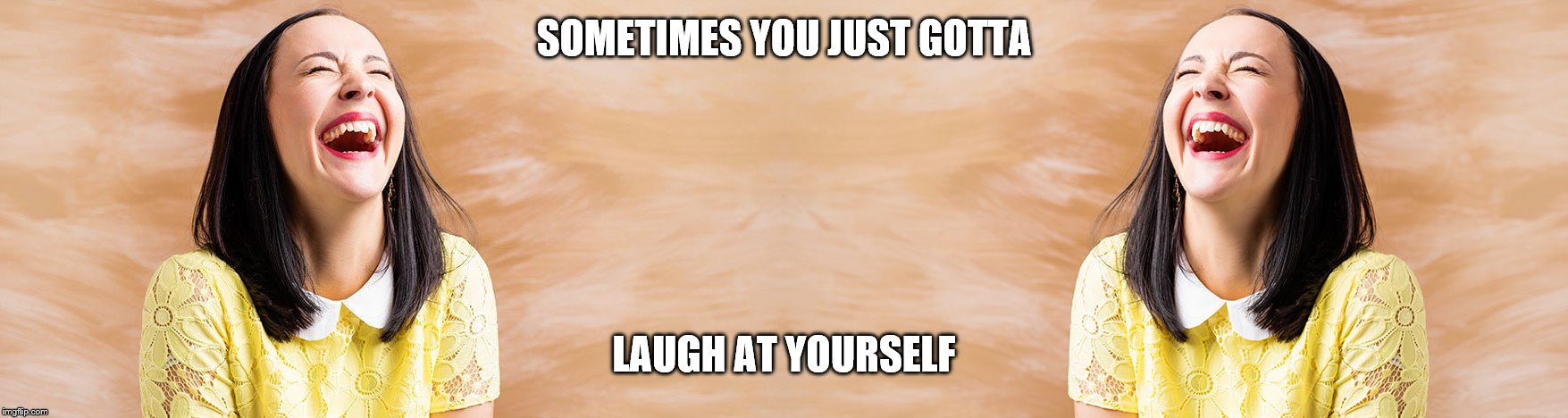 laugh at yourself 1 | SOMETIMES YOU JUST GOTTA LAUGH AT YOURSELF | image tagged in laugh | made w/ Imgflip meme maker