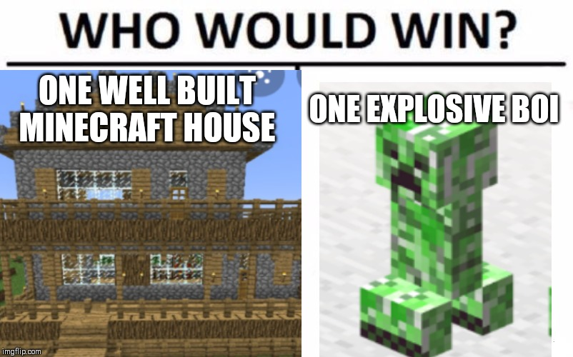 Just Another Minecraft Meme |  ONE WELL BUILT MINECRAFT HOUSE; ONE EXPLOSIVE BOI | image tagged in who would win,minecraft creeper,creeper,minecraft | made w/ Imgflip meme maker