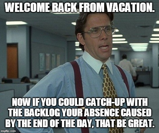 WELCOME BACK FROM VACATION. NOW IF YOU COULD CATCH-UP WITH THE BACKLOG YOUR ABSENCE CAUSED BY THE END OF THE DAY, THAT BE GREAT. | image tagged in that's be great | made w/ Imgflip meme maker