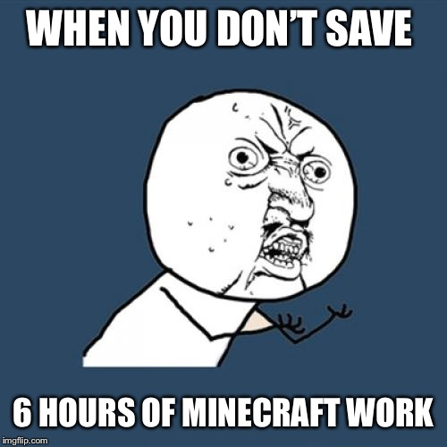 Y U No Meme | WHEN YOU DON'T SAVE 6 HOURS OF MINECRAFT WORK | image tagged in memes,y u no | made w/ Imgflip meme maker