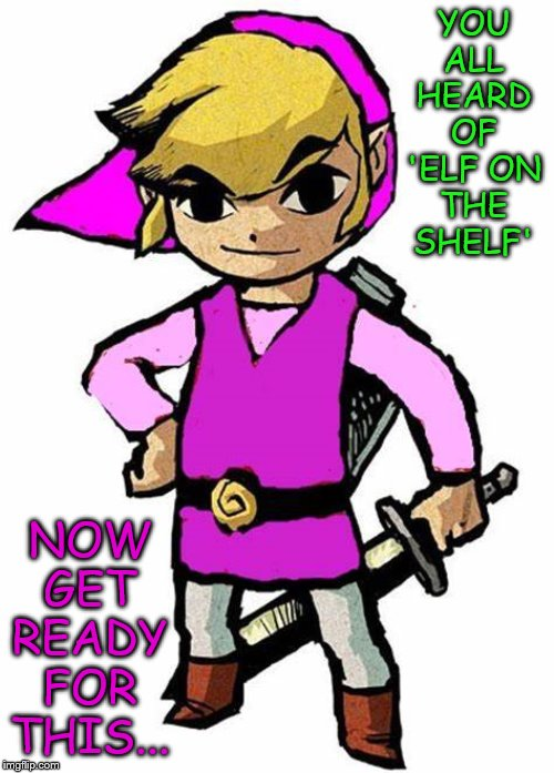 Comment if you can figure it out. |  NOW GET READY FOR THIS... YOU ALL HEARD OF 'ELF ON THE SHELF' | image tagged in link,the legend of zelda,elf on the shelf | made w/ Imgflip meme maker