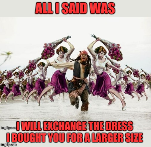 Poor choice of words ;) | ALL I SAID WAS I WILL EXCHANGE THE DRESS I BOUGHT YOU FOR A LARGER SIZE | image tagged in jack sparrow beaten with roses,christmas gifts,relationships,girlfriend,44colt,jack sparrow being chased | made w/ Imgflip meme maker