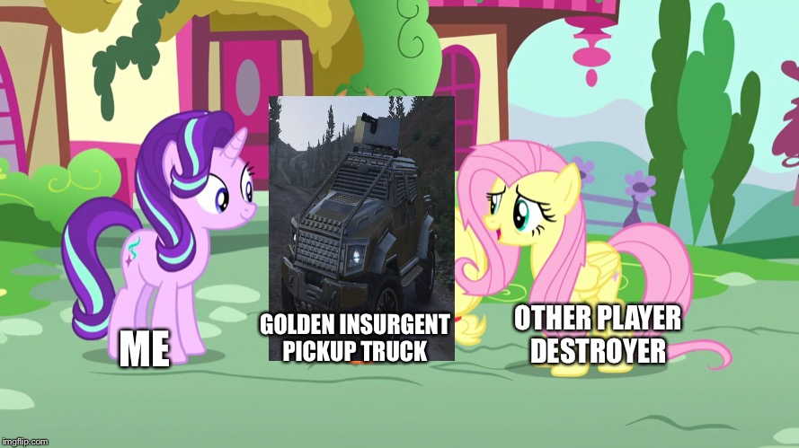 GTA online with my golden Insurgent pickup truck in nutshell |  OTHER PLAYER DESTROYER; GOLDEN INSURGENT PICKUP TRUCK; ME | image tagged in gta online,starlight glimmer,fluttershy,player,truck | made w/ Imgflip meme maker