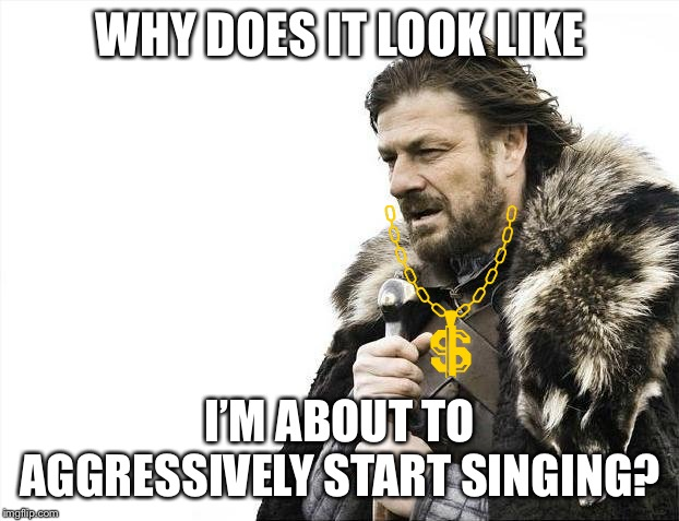 Brace Yourselves X is Coming Meme | WHY DOES IT LOOK LIKE I'M ABOUT TO AGGRESSIVELY START SINGING? | image tagged in memes,brace yourselves x is coming | made w/ Imgflip meme maker