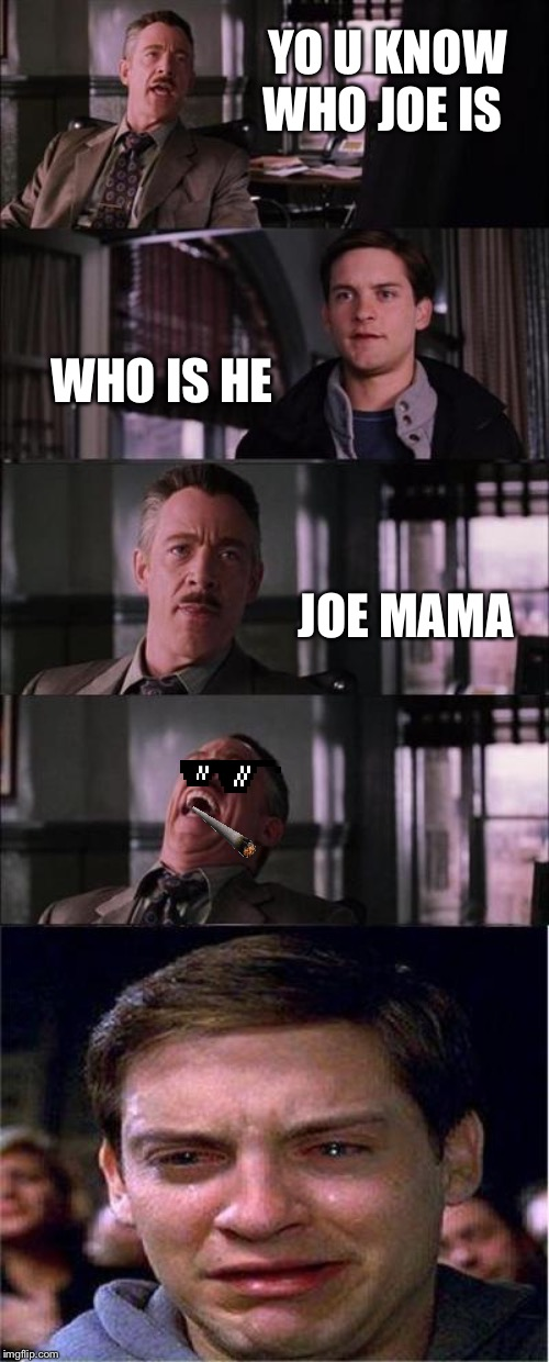 Peter Parker Cry Meme | YO U KNOW WHO JOE IS WHO IS HE JOE MAMA | image tagged in memes,peter parker cry | made w/ Imgflip meme maker