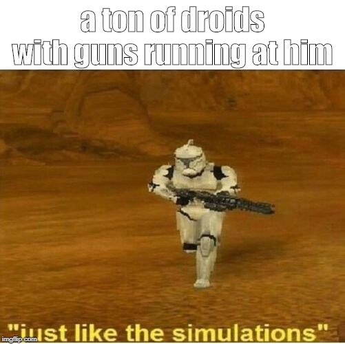 Just like the simulations | a ton of droids with guns running at him | image tagged in just like the simulations | made w/ Imgflip meme maker