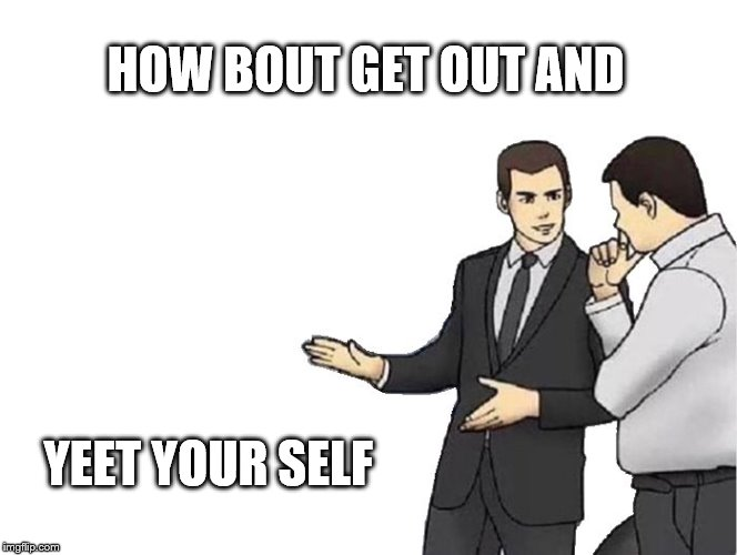 Car Salesman Slaps Hood Meme | HOW BOUT GET OUT AND YEET YOUR SELF | image tagged in memes,car salesman slaps hood | made w/ Imgflip meme maker