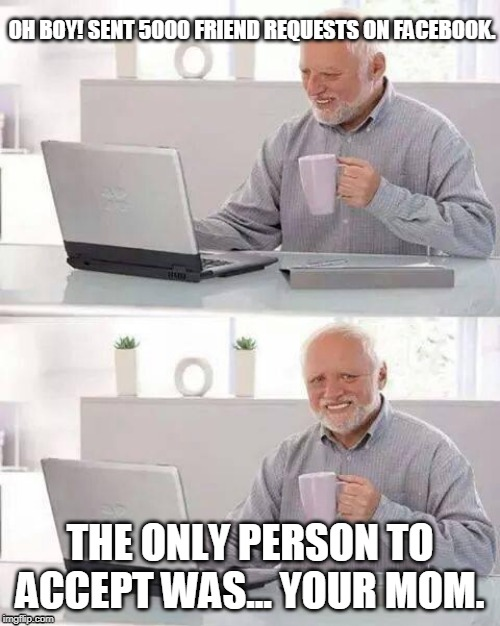 Hide the Pain Harold Meme | OH BOY! SENT 5000 FRIEND REQUESTS ON FACEBOOK. THE ONLY PERSON TO ACCEPT WAS... YOUR MOM. | image tagged in memes,hide the pain harold | made w/ Imgflip meme maker