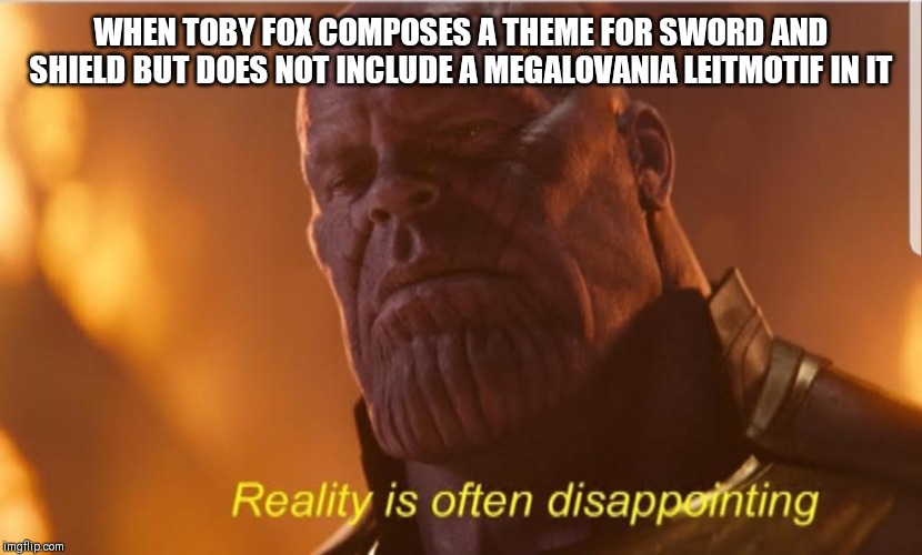 Reality us often disappointing | WHEN TOBY FOX COMPOSES A THEME FOR SWORD AND SHIELD BUT DOES NOT INCLUDE A MEGALOVANIA LEITMOTIF IN IT | image tagged in reality us often disappointing | made w/ Imgflip meme maker