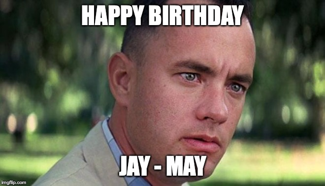 Forest Gump | HAPPY BIRTHDAY JAY - MAY | image tagged in forest gump | made w/ Imgflip meme maker
