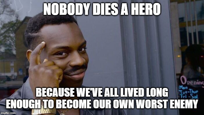 Congratulations! |  NOBODY DIES A HERO; BECAUSE WE'VE ALL LIVED LONG ENOUGH TO BECOME OUR OWN WORST ENEMY | image tagged in memes,roll safe think about it | made w/ Imgflip meme maker