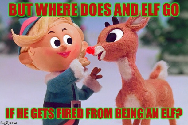 Rudolph  | BUT WHERE DOES AND ELF GO IF HE GETS FIRED FROM BEING AN ELF? | image tagged in rudolph,christmas,elves,merry christmas,elf,memes | made w/ Imgflip meme maker