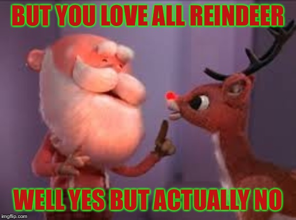 rudolph cancer | BUT YOU LOVE ALL REINDEER WELL YES BUT ACTUALLY NO | image tagged in rudolph cancer,christmas,merry christmas,reindeer,memes | made w/ Imgflip meme maker