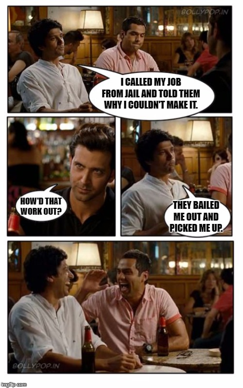 ZNMD |  I CALLED MY JOB FROM JAIL AND TOLD THEM WHY I COULDN'T MAKE IT. HOW'D THAT WORK OUT? THEY BAILED ME OUT AND PICKED ME UP. | image tagged in memes,znmd,bail,random,jail,work | made w/ Imgflip meme maker