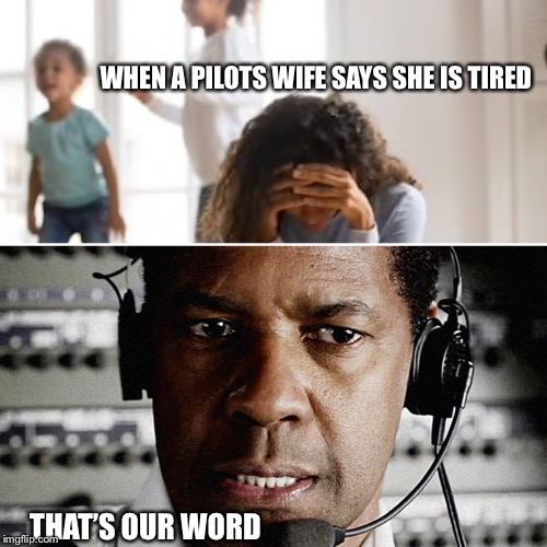 Pilot Fatigue | WHEN A PILOTS WIFE SAYS SHE IS TIRED THAT'S OUR WORD | image tagged in pilot,jet lag,funny | made w/ Imgflip meme maker