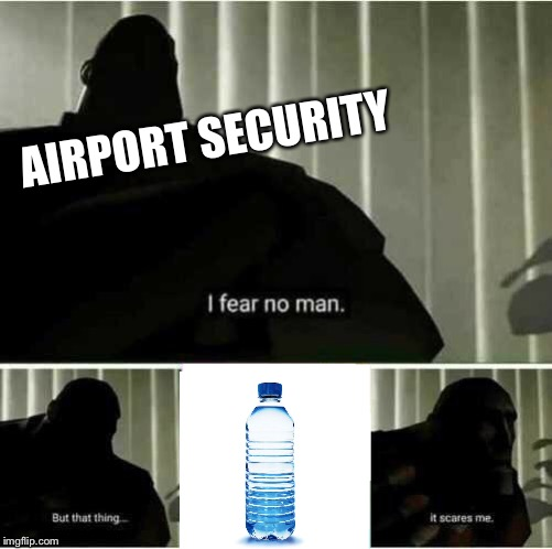 I fear no man | AIRPORT SECURITY | image tagged in i fear no man | made w/ Imgflip meme maker
