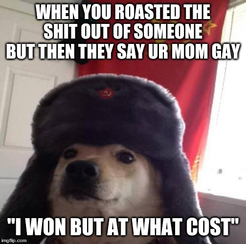 "Russian Doge | WHEN YOU ROASTED THE SHIT OUT OF SOMEONE BUT THEN THEY SAY UR MOM GAY ""I WON BUT AT WHAT COST"" 