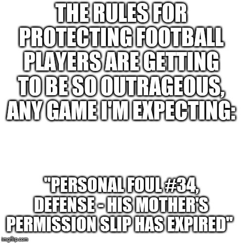 "The rules of football..... | THE RULES FOR PROTECTING FOOTBALL PLAYERS ARE GETTING TO BE SO OUTRAGEOUS, ANY GAME I'M EXPECTING: ""PERSONAL FOUL #34, DEFENSE - HIS MOTHER' 