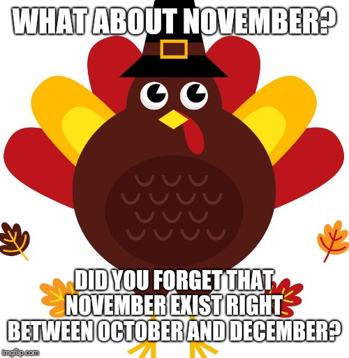 Keep Thanksgiving in November | WHAT ABOUT NOVEMBER? DID YOU FORGET THAT NOVEMBER EXIST RIGHT BETWEEN OCTOBER AND DECEMBER? | image tagged in keep thanksgiving in november | made w/ Imgflip meme maker