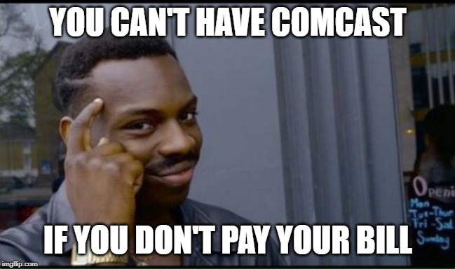 the level of IQ here is 100000000 | YOU CAN'T HAVE COMCAST IF YOU DON'T PAY YOUR BILL | image tagged in thinking black man,funny,funny memes,comcast,memes,lol | made w/ Imgflip meme maker