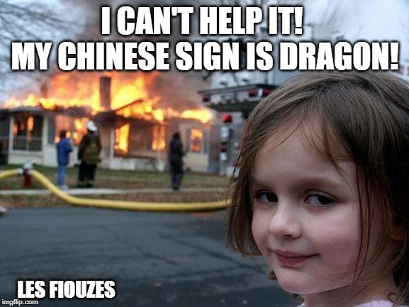 Disaster Girl Meme | I CAN'T HELP IT!  MY CHINESE SIGN IS DRAGON! LES FIOUZES | image tagged in memes,disaster girl | made w/ Imgflip meme maker