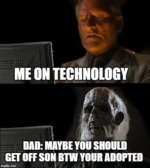 I'll Just Wait Here Meme |  ME ON TECHNOLOGY; DAD: MAYBE YOU SHOULD GET OFF SON BTW YOUR ADOPTED | image tagged in memes,ill just wait here | made w/ Imgflip meme maker