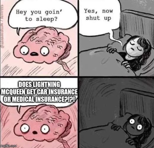 waking up brain | DOES LIGHTNING MCQUEEN GET CAR INSURANCE OR MEDICAL INSURANCE?!?! | image tagged in waking up brain,lightning mcqueen | made w/ Imgflip meme maker