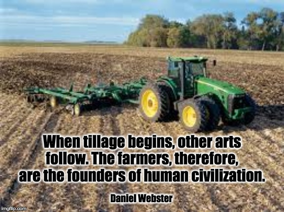 When tillage begins, other arts follow. The farmers, therefore, are the founders of human civilization. Daniel Webster | image tagged in farmers,farm,tilling,field | made w/ Imgflip meme maker