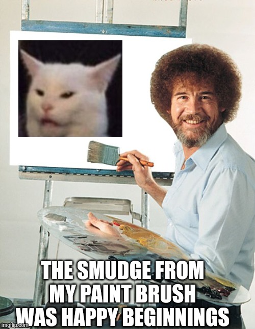 Bob Ross Blank Canvas | THE SMUDGE FROM MY PAINT BRUSH WAS HAPPY BEGINNINGS | image tagged in bob ross blank canvas | made w/ Imgflip meme maker