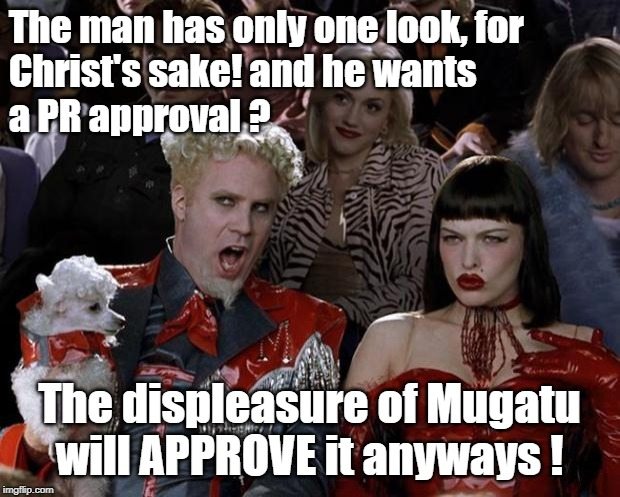 Mugatu So Hot Right Now Meme | The man has only one look, for Christ's sake! and he wants a PR approval ? The displeasure of Mugatu will APPROVE it anyways ! | image tagged in memes,mugatu so hot right now | made w/ Imgflip meme maker