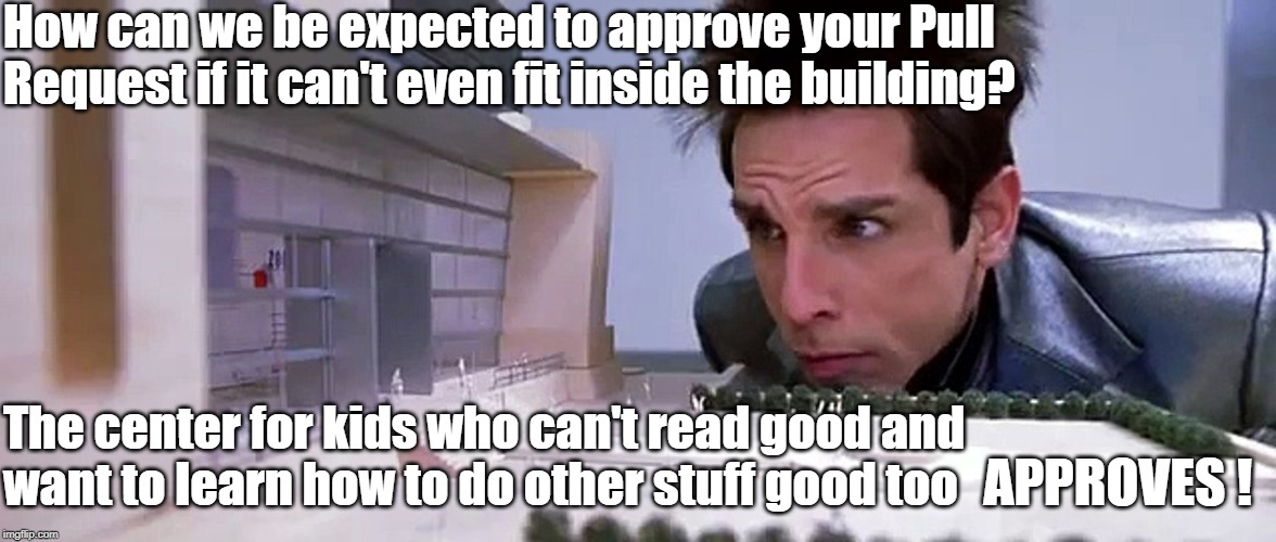 Zoolander approves | How can we be expected to approve your Pull Request if it can't even fit inside the building? The center for kids who can't read good andwa | image tagged in approves,memes | made w/ Imgflip meme maker