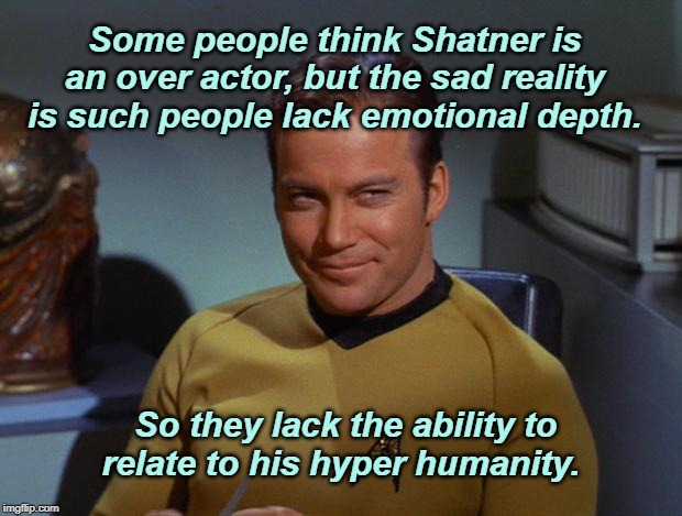 Kirk Smirk | Some people think Shatner is an over actor, but the sad reality is such people lack emotional depth. So they lack the ability to relate to h | image tagged in kirk smirk,william shatner,star trek | made w/ Imgflip meme maker