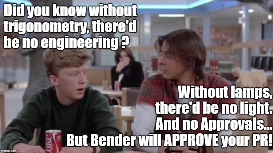 Breakfast Club - Pull Request Approval | Did you know without trigonometry, there'd  be no engineering ? Without lamps, there'd be no light. And no Approvals... But Bender will APPR | image tagged in approves | made w/ Imgflip meme maker