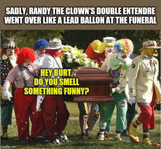 Bad timing.....it ruins many jokes. | SADLY, RANDY THE CLOWN'S DOUBLE ENTENDRE WENT OVER LIKE A LEAD BALLON AT THE FUNERAL HEY BURT, DO YOU SMELL SOMETHING FUNNY? | image tagged in clown funeral | made w/ Imgflip meme maker