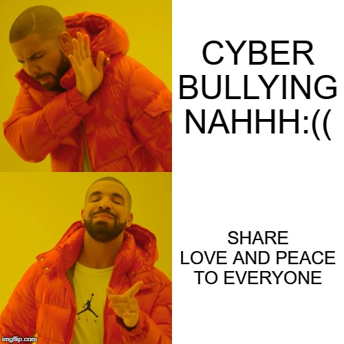 Drake Hotline Bling Meme | CYBER BULLYING NAHHH:(( SHARE LOVE AND PEACE TO EVERYONE | image tagged in memes,drake hotline bling | made w/ Imgflip meme maker
