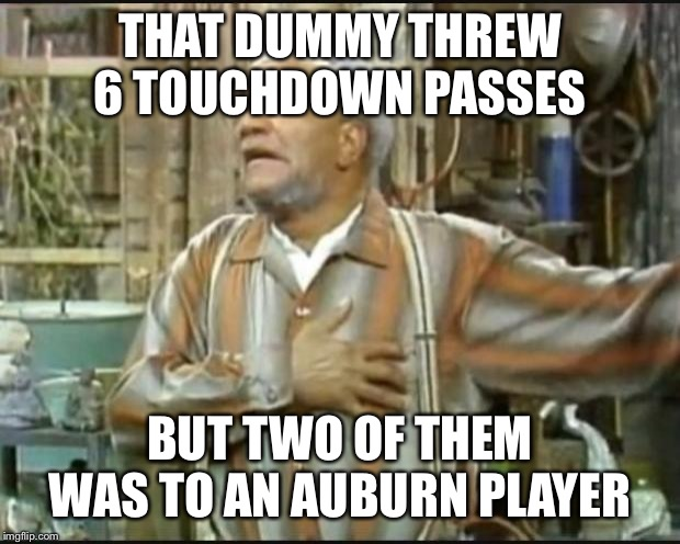 Fred Sanford |  THAT DUMMY THREW 6 TOUCHDOWN PASSES; BUT TWO OF THEM WAS TO AN AUBURN PLAYER | image tagged in fred sanford | made w/ Imgflip meme maker