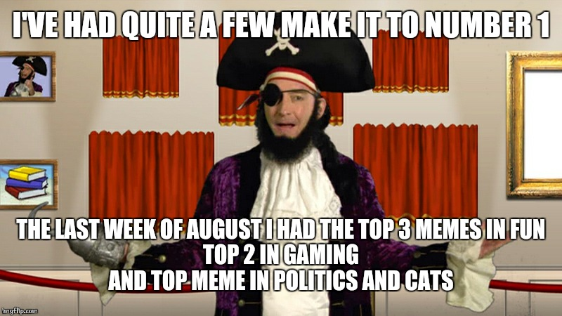 PATCHY CMON | I'VE HAD QUITE A FEW MAKE IT TO NUMBER 1 THE LAST WEEK OF AUGUST I HAD THE TOP 3 MEMES IN FUN TOP 2 IN GAMING AND TOP MEME IN POLITICS AND C | image tagged in patchy cmon | made w/ Imgflip meme maker
