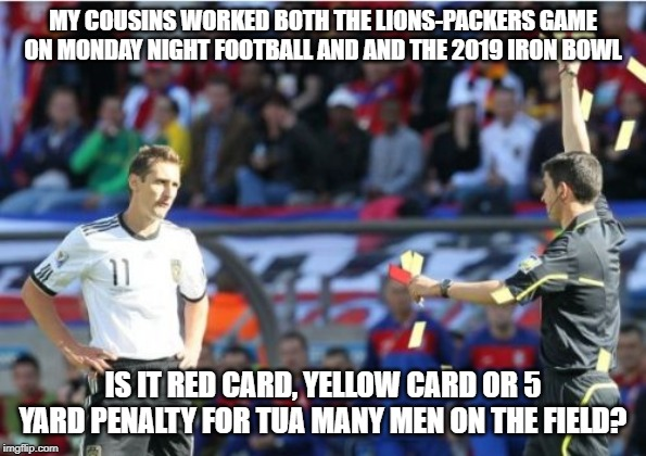 Asshole Ref |  MY COUSINS WORKED BOTH THE LIONS-PACKERS GAME ON MONDAY NIGHT FOOTBALL AND AND THE 2019 IRON BOWL; IS IT RED CARD, YELLOW CARD OR 5 YARD PENALTY FOR TUA MANY MEN ON THE FIELD? | image tagged in memes,asshole ref | made w/ Imgflip meme maker